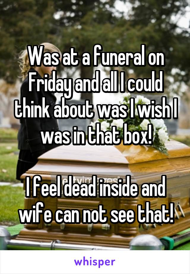 Was at a funeral on Friday and all I could think about was I wish I was in that box!  I feel dead inside and wife can not see that!