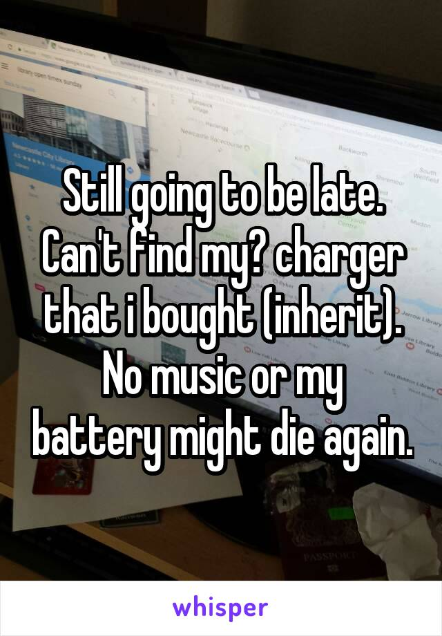 Still going to be late. Can't find my? charger that i bought (inherit). No music or my battery might die again.
