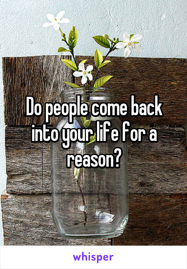 Do people come back into your life for a reason?