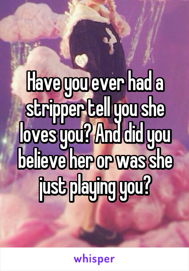 Have you ever had a stripper tell you she loves you? And did you believe her or was she just playing you?