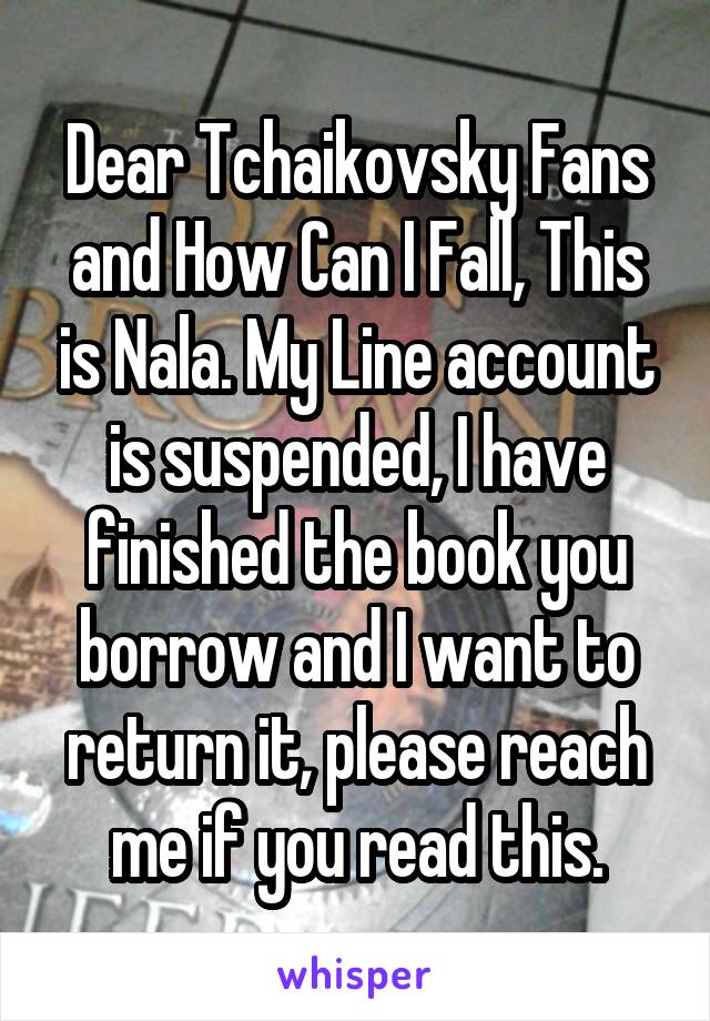 Dear Tchaikovsky Fans and How Can I Fall, This is Nala. My Line account is suspended, I have finished the book you borrow and I want to return it, please reach me if you read this.