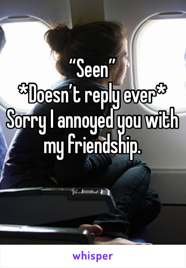 """""""Seen"""" *Doesn't reply ever* Sorry I annoyed you with my friendship."""