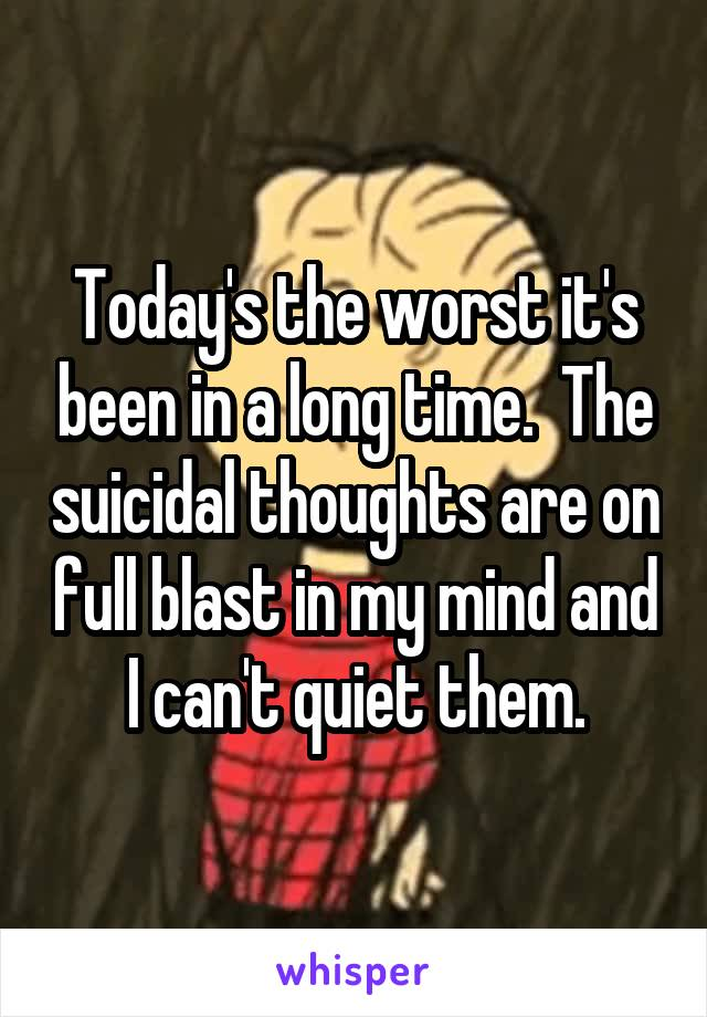 Today's the worst it's been in a long time.  The suicidal thoughts are on full blast in my mind and I can't quiet them.
