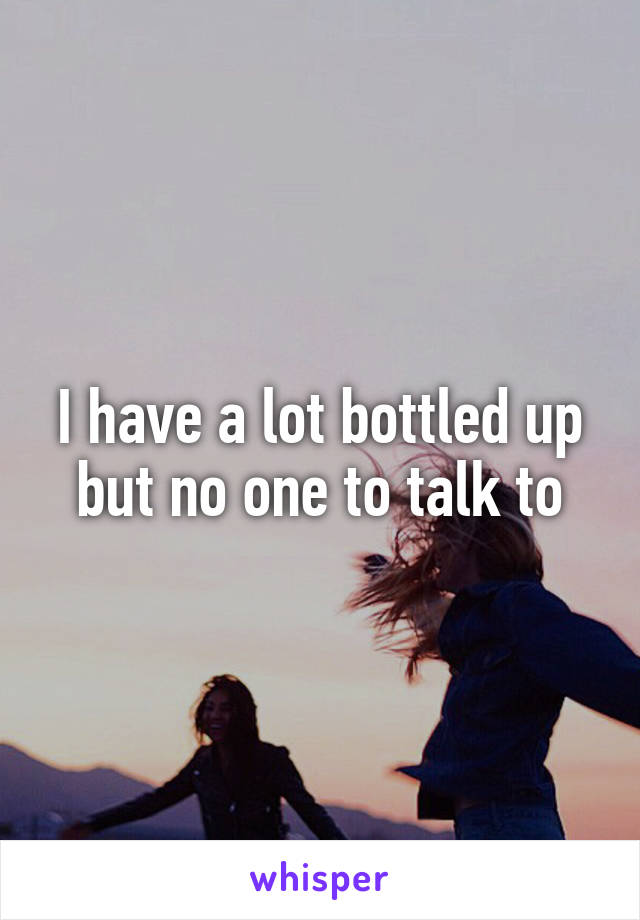 I have a lot bottled up but no one to talk to