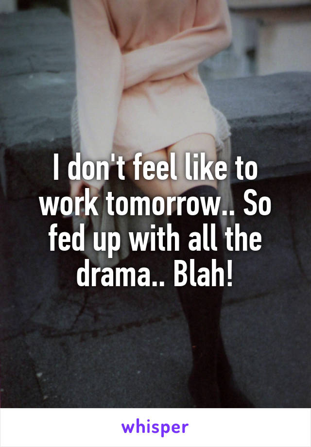 I don't feel like to work tomorrow.. So fed up with all the drama.. Blah!
