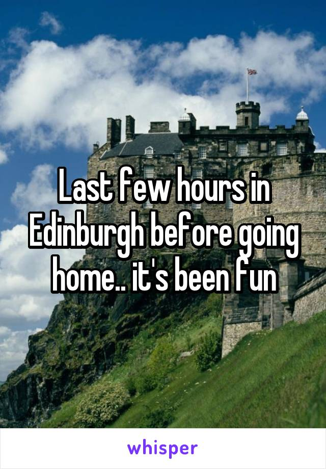Last few hours in Edinburgh before going home.. it's been fun