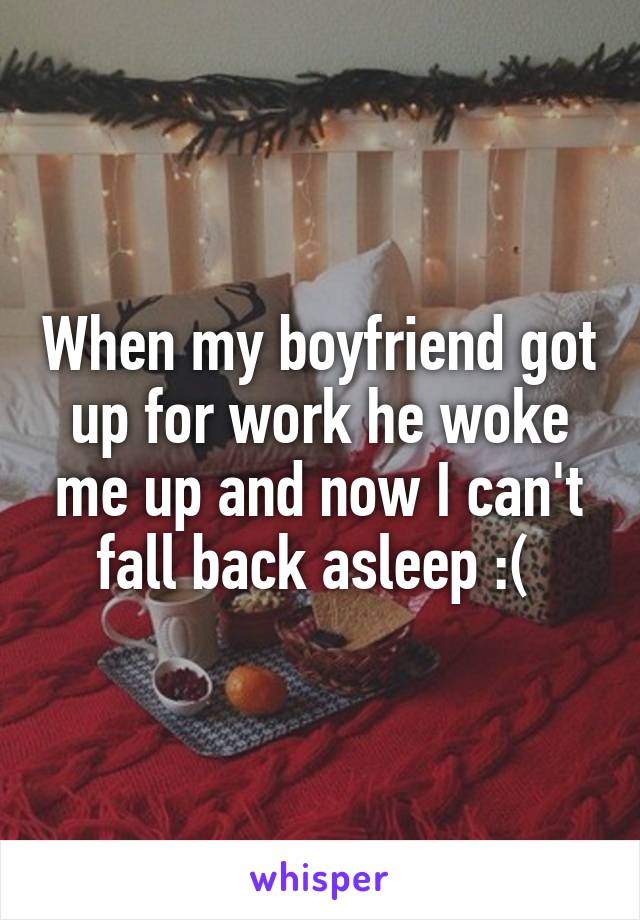 When my boyfriend got up for work he woke me up and now I can't fall back asleep :(