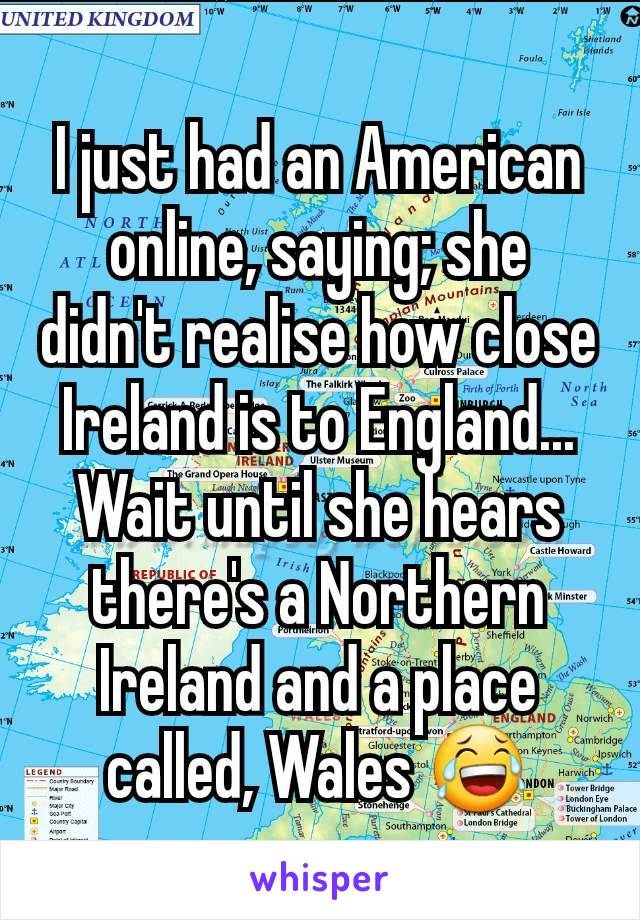 I just had an American online, saying; she didn't realise how close Ireland is to England... Wait until she hears there's a Northern Ireland and a place called, Wales 😂