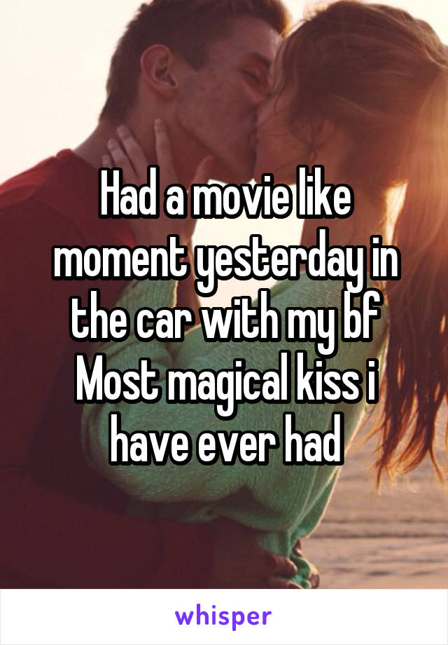 Had a movie like moment yesterday in the car with my bf Most magical kiss i have ever had