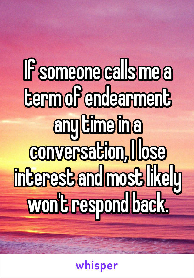 If someone calls me a term of endearment any time in a conversation, I lose interest and most likely won't respond back.