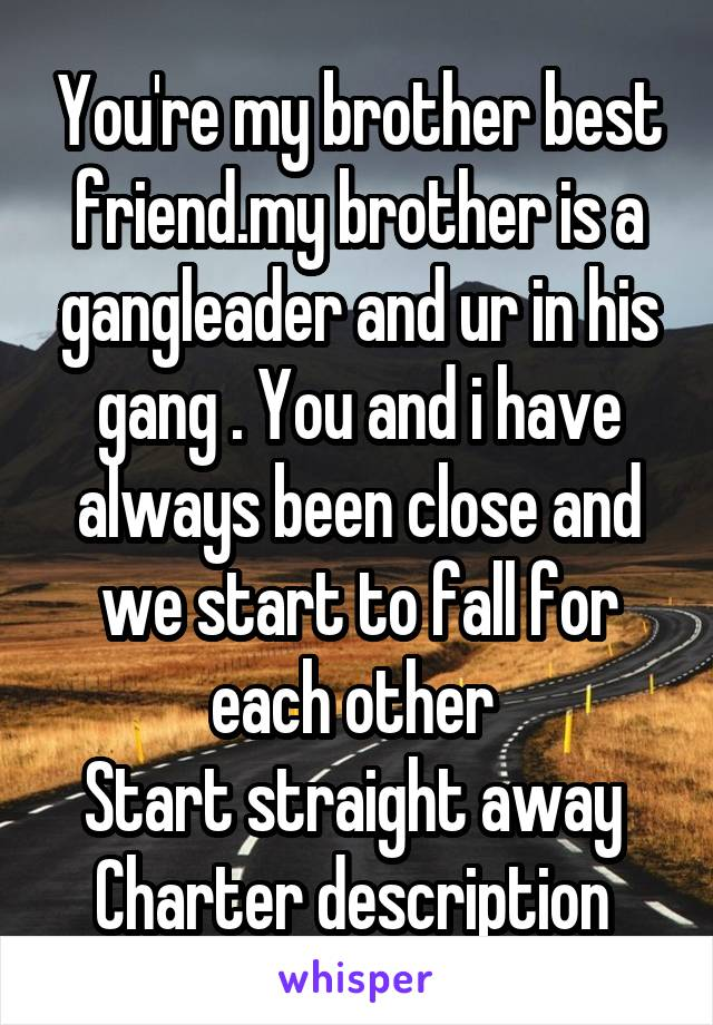You're my brother best friend.my brother is a gangleader and ur in his gang . You and i have always been close and we start to fall for each other  Start straight away  Charter description