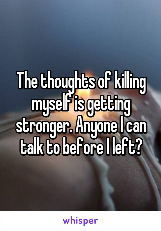 The thoughts of killing myself is getting stronger. Anyone I can talk to before I left?