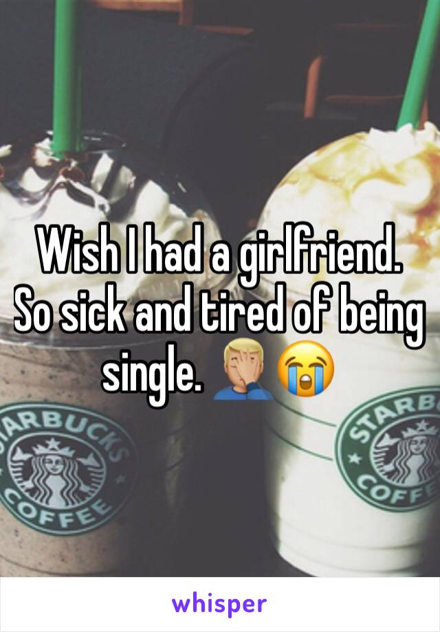 Wish I had a girlfriend. So sick and tired of being single. 🤦🏼♂️😭