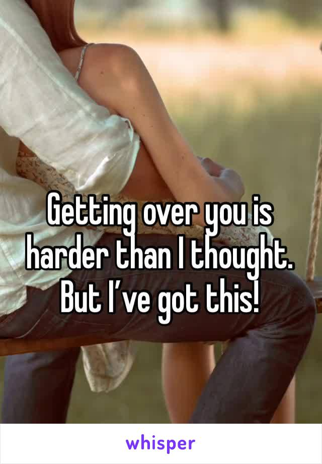 Getting over you is harder than I thought. But I've got this!