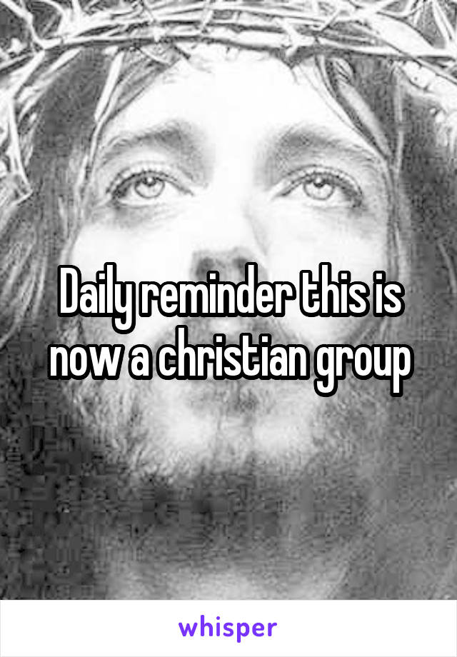 Daily reminder this is now a christian group