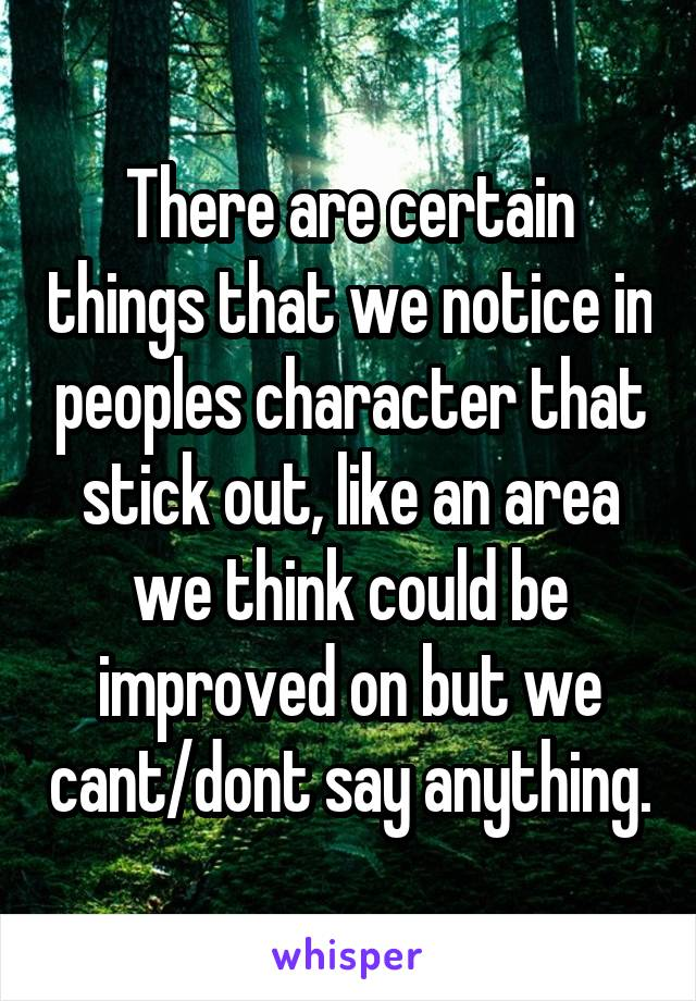 There are certain things that we notice in peoples character that stick out, like an area we think could be improved on but we cant/dont say anything.
