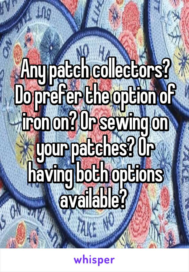 Any patch collectors? Do prefer the option of iron on? Or sewing on your patches? Or having both options available?