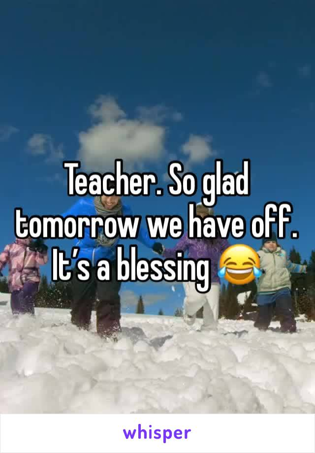 Teacher. So glad tomorrow we have off. It's a blessing 😂