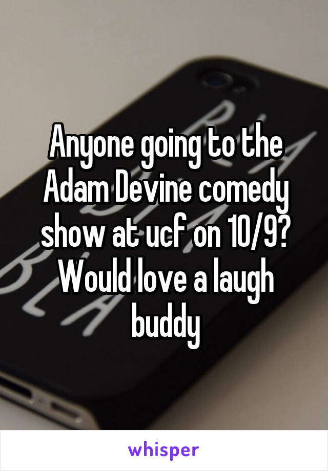 Anyone going to the Adam Devine comedy show at ucf on 10/9? Would love a laugh buddy