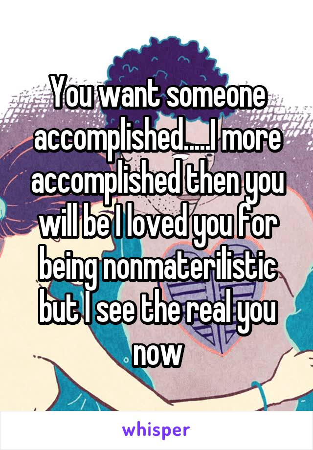 You want someone accomplished.....I more accomplished then you will be I loved you for being nonmaterilistic but I see the real you now
