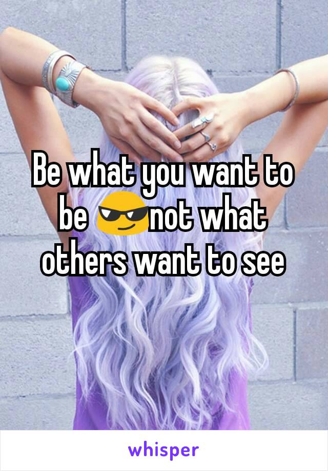 Be what you want to be 😎not what others want to see