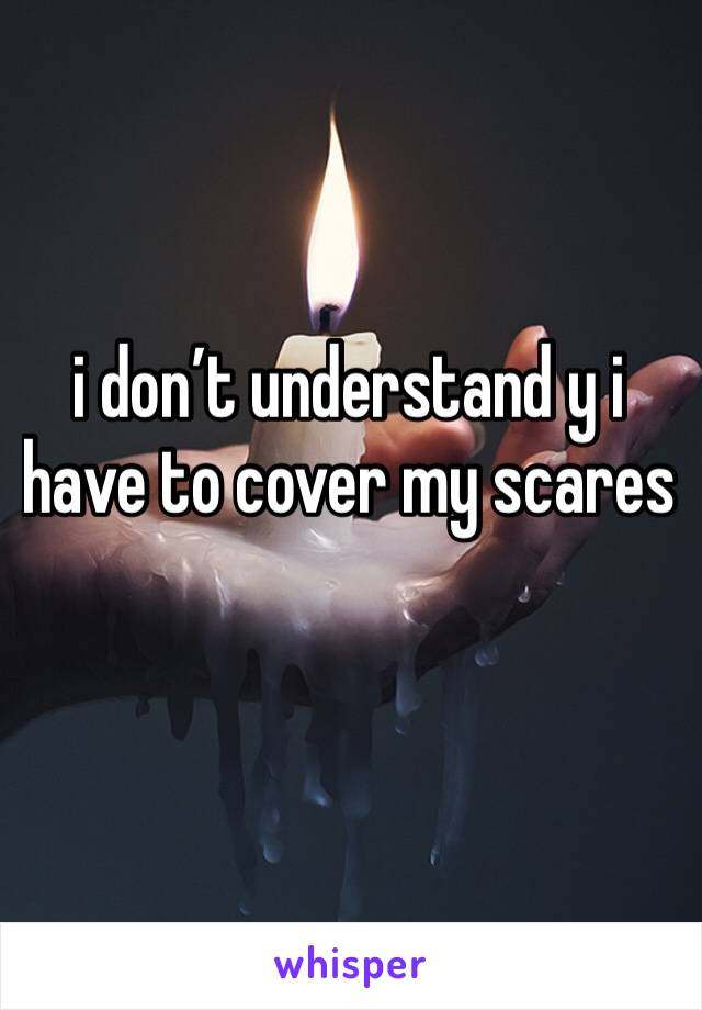 i don't understand y i have to cover my scares