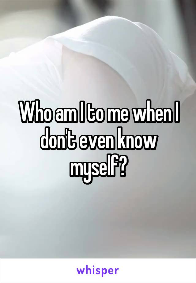 Who am I to me when I don't even know myself?
