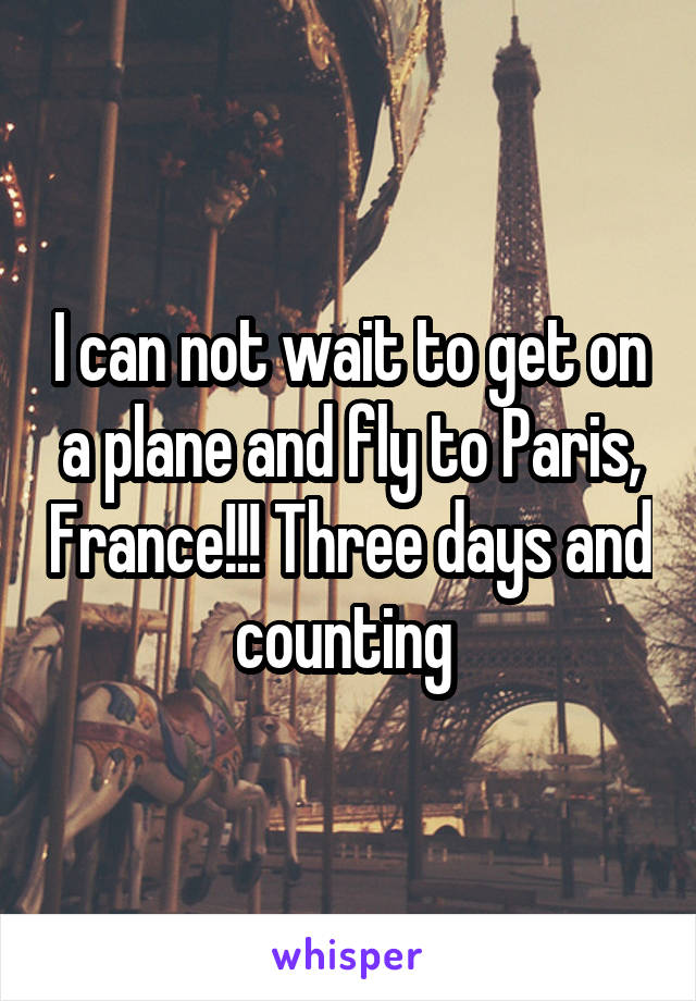 I can not wait to get on a plane and fly to Paris, France!!! Three days and counting