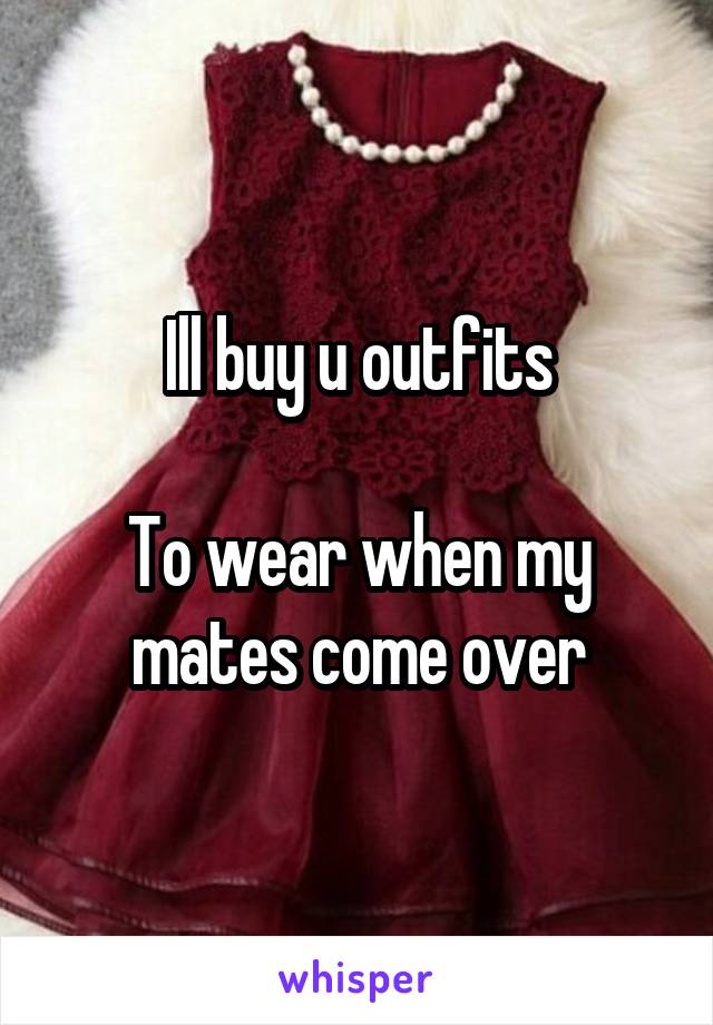 Ill buy u outfits  To wear when my mates come over