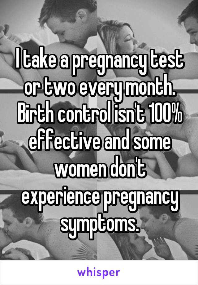 I take a pregnancy test or two every month. Birth control isn't 100% effective and some women don't experience pregnancy symptoms.