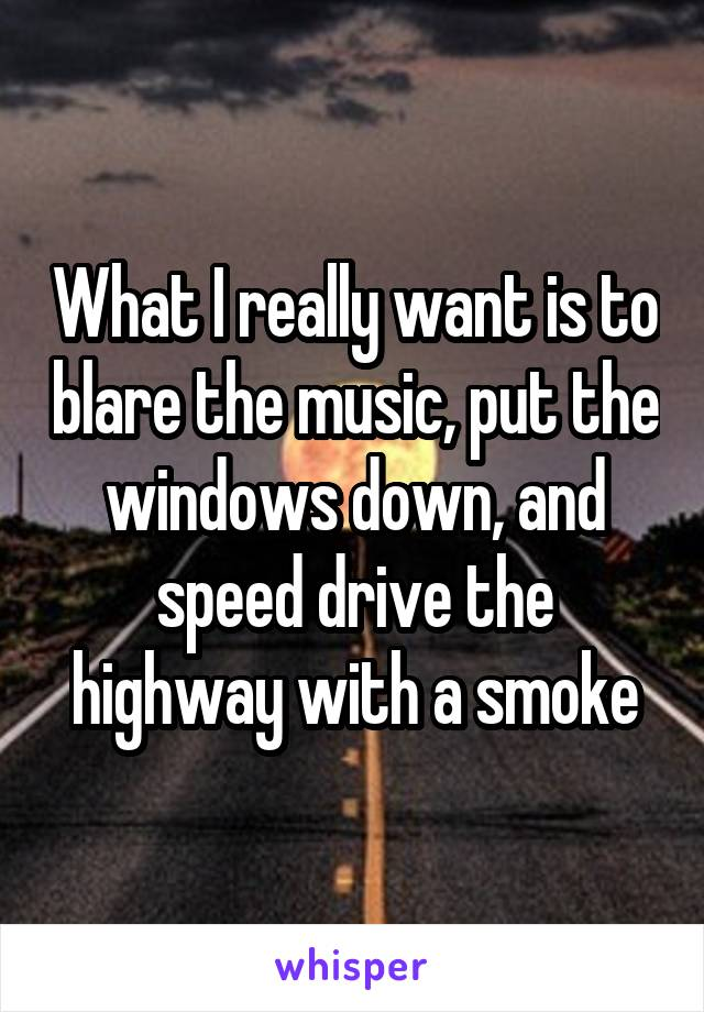 What I really want is to blare the music, put the windows down, and speed drive the highway with a smoke