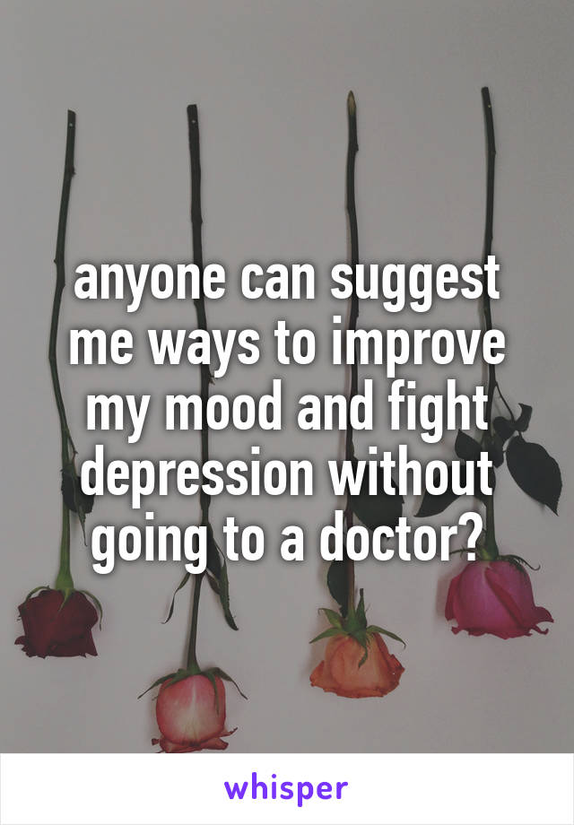 anyone can suggest me ways to improve my mood and fight depression without going to a doctor?