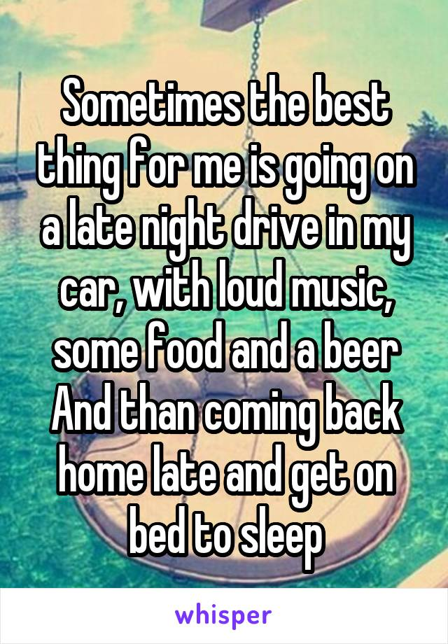 Sometimes the best thing for me is going on a late night drive in my car, with loud music, some food and a beer And than coming back home late and get on bed to sleep
