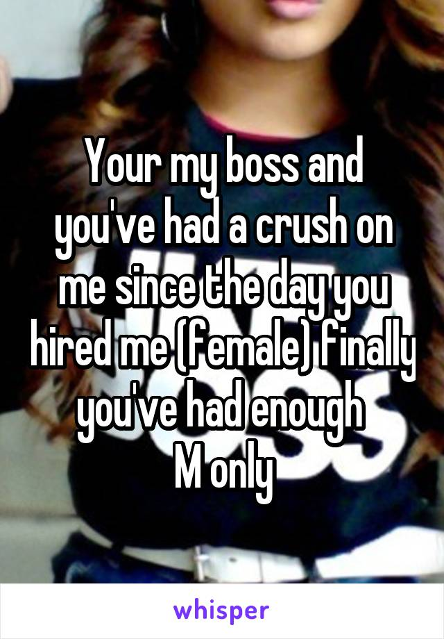 Your my boss and you've had a crush on me since the day you hired me (female) finally you've had enough  M only
