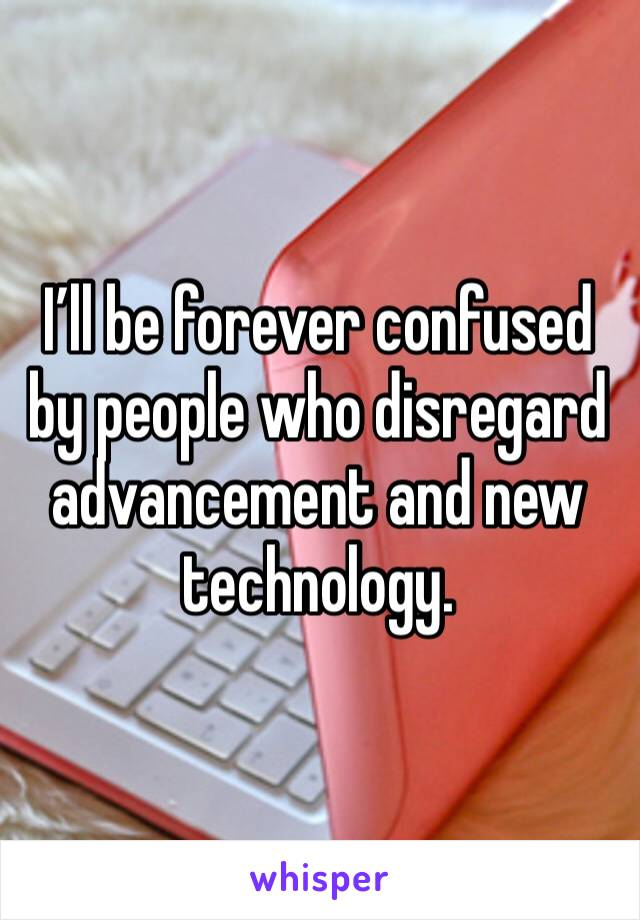 I'll be forever confused by people who disregard advancement and new technology.