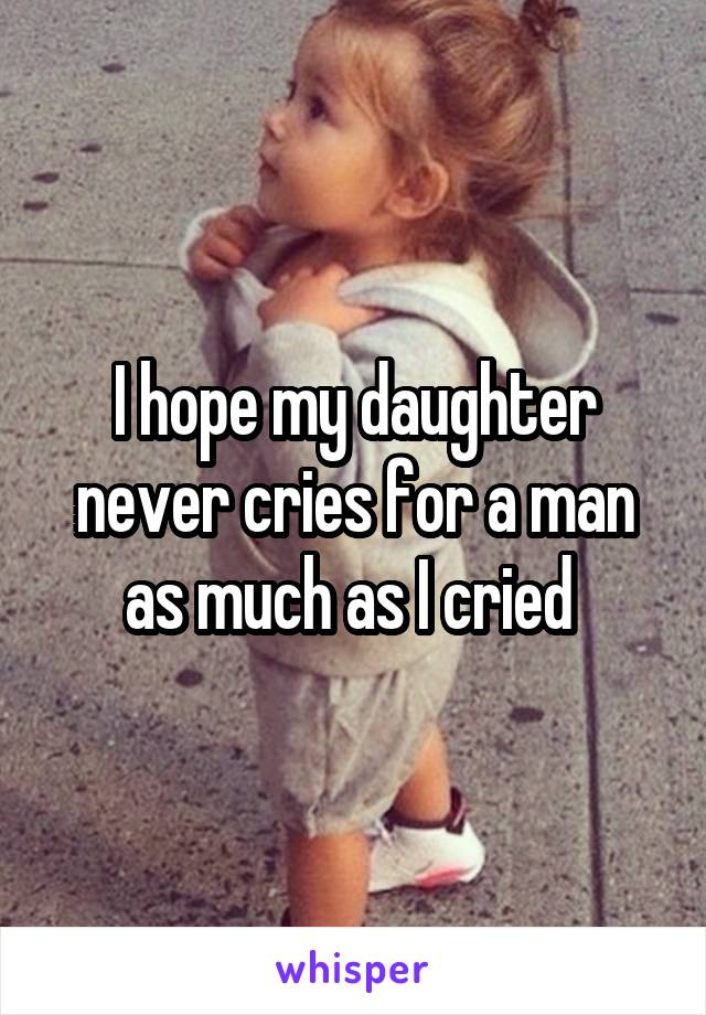 I hope my daughter never cries for a man as much as I cried