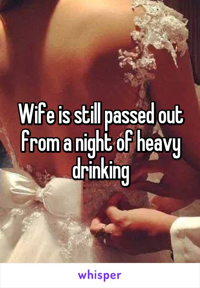 Wife is still passed out from a night of heavy drinking
