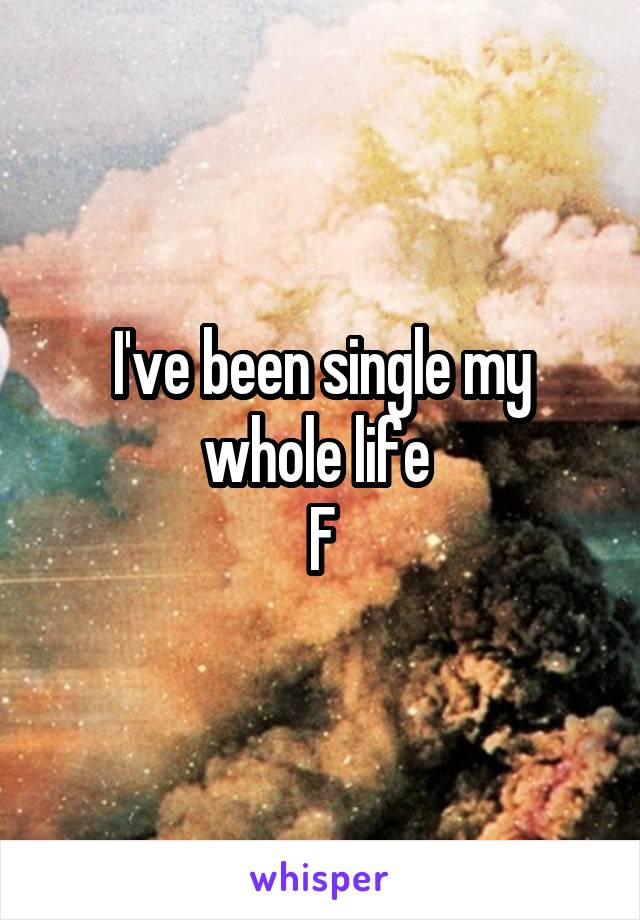 I've been single my whole life  F