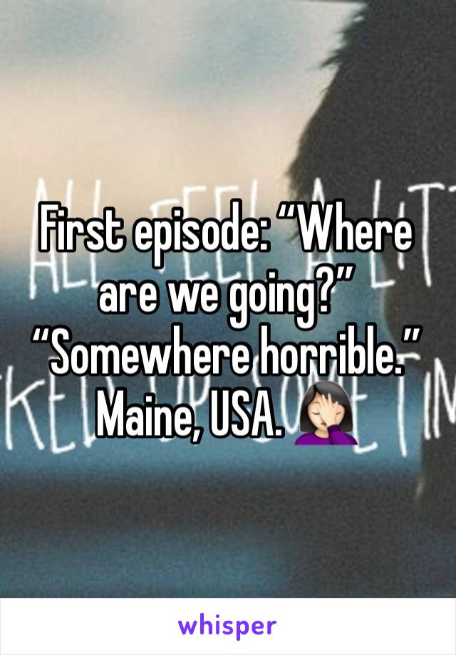 """First episode: """"Where are we going?"""" """"Somewhere horrible."""" Maine, USA. 🤦🏻♀️"""