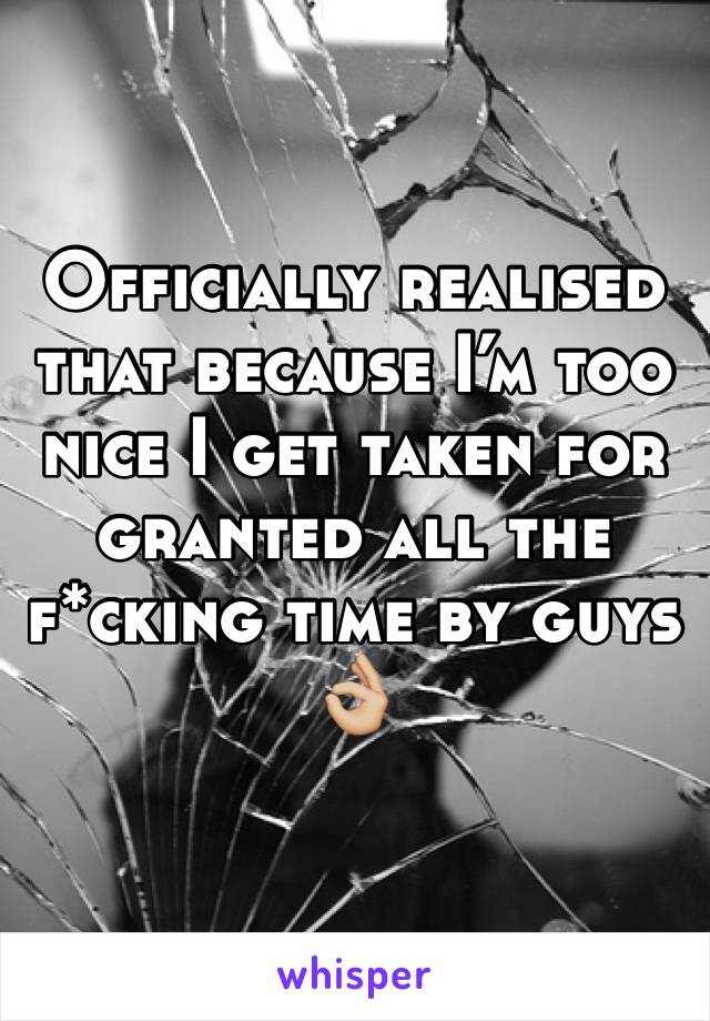 Officially realised that because I'm too nice I get taken for granted all the f*cking time by guys  👌🏼