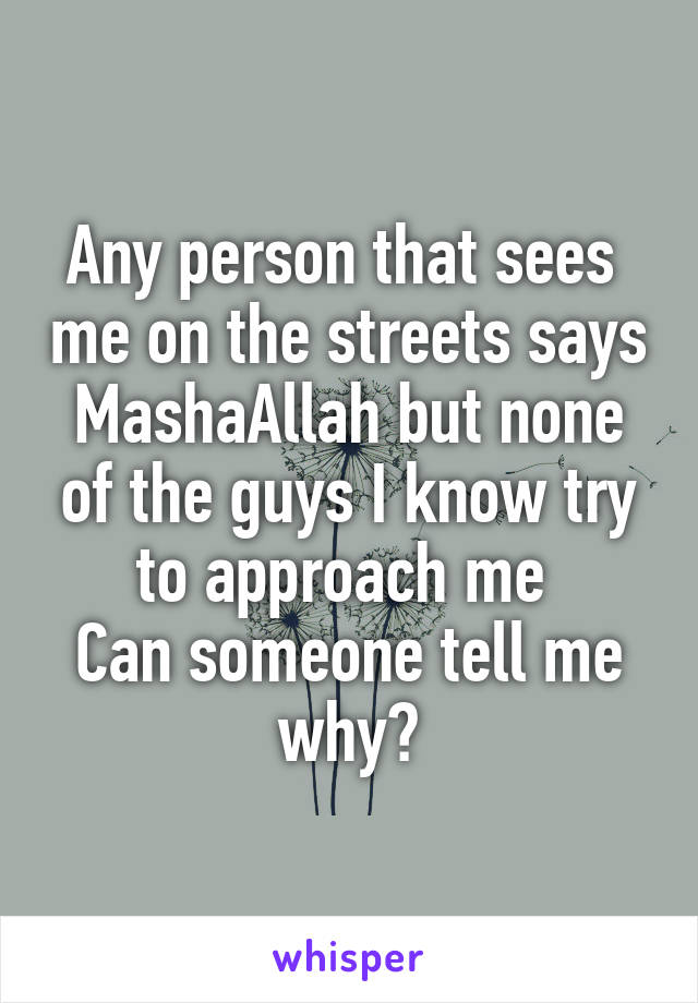 Any person that sees  me on the streets says MashaAllah but none of the guys I know try to approach me  Can someone tell me why?