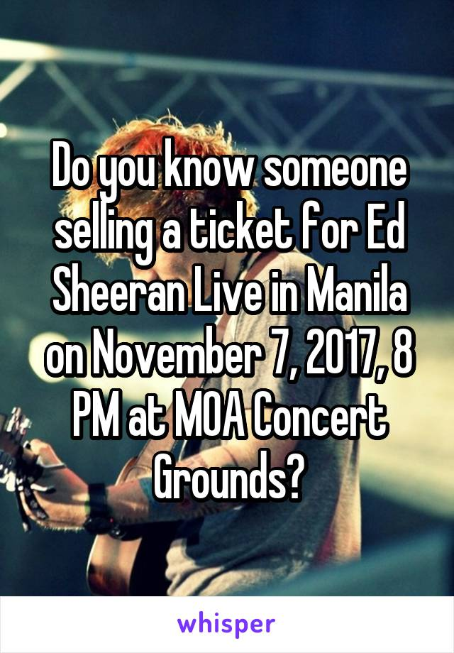 Do you know someone selling a ticket for Ed Sheeran Live in Manila on November 7, 2017, 8 PM at MOA Concert Grounds?