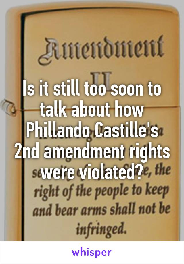 Is it still too soon to talk about how Phillando Castille's 2nd amendment rights were violated?