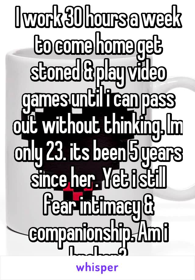 I work 30 hours a week to come home get stoned & play video games until i can pass out without thinking. Im only 23. its been 5 years since her. Yet i still fear intimacy & companionship. Am i broken?