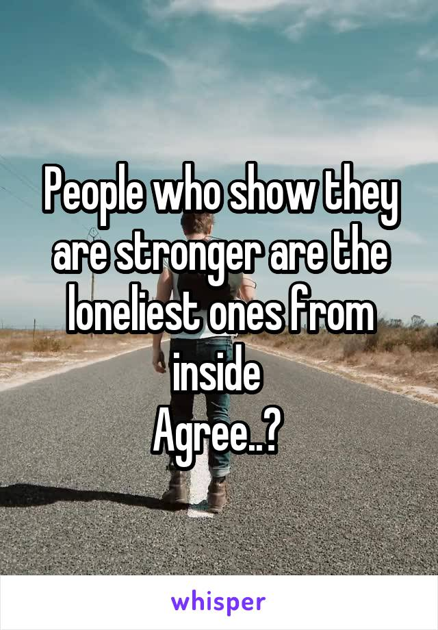 People who show they are stronger are the loneliest ones from inside  Agree..?