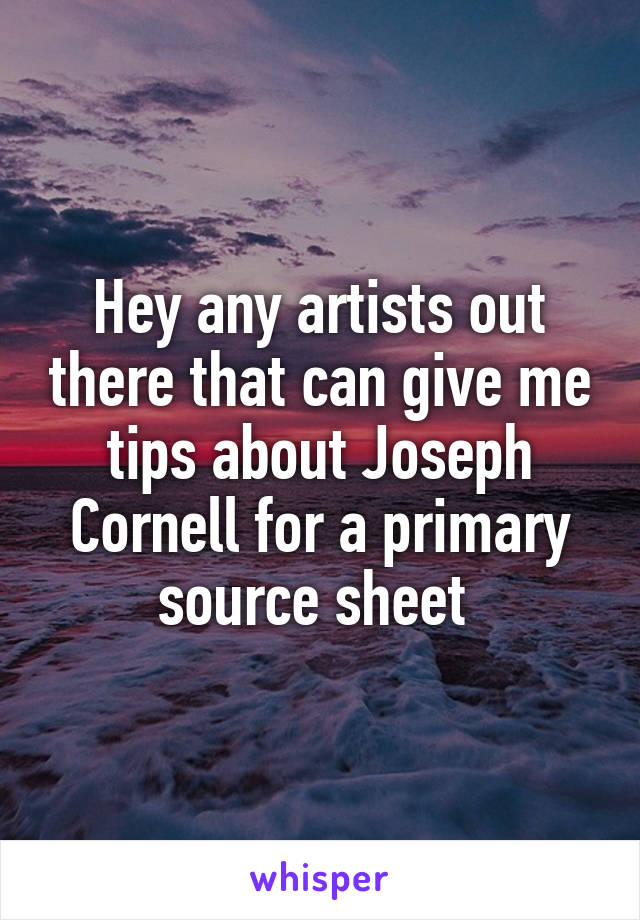 Hey any artists out there that can give me tips about Joseph Cornell for a primary source sheet