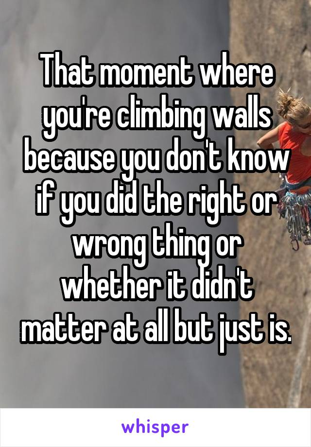 That moment where you're climbing walls because you don't know if you did the right or wrong thing or whether it didn't matter at all but just is.
