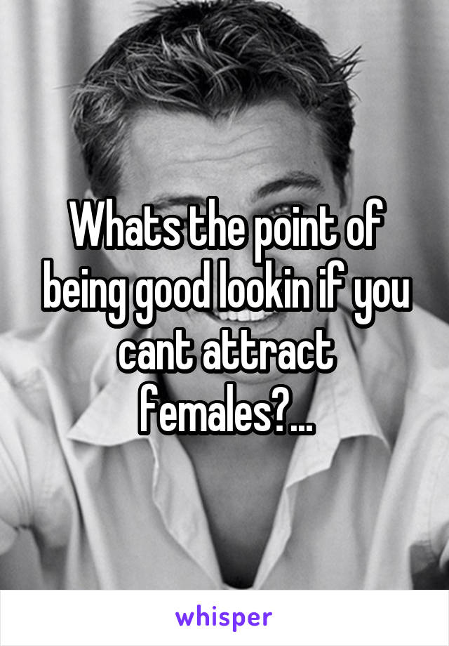 Whats the point of being good lookin if you cant attract females?...