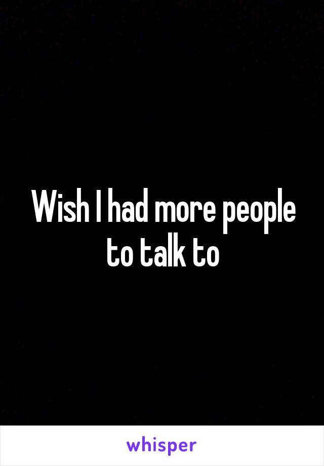 Wish I had more people to talk to