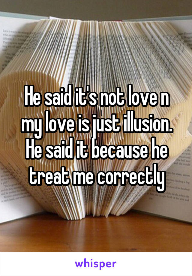 He said it's not love n my love is just illusion. He said it because he treat me correctly